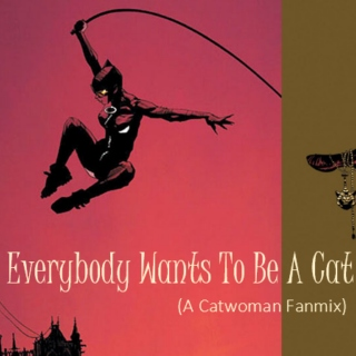 Everybody Wants To Be A Cat (A Catwoman Fanmix)