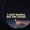 i just wanna see the stars