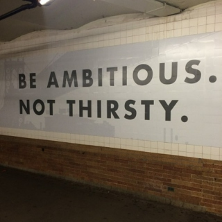 """be ambitious. not thirsty."""