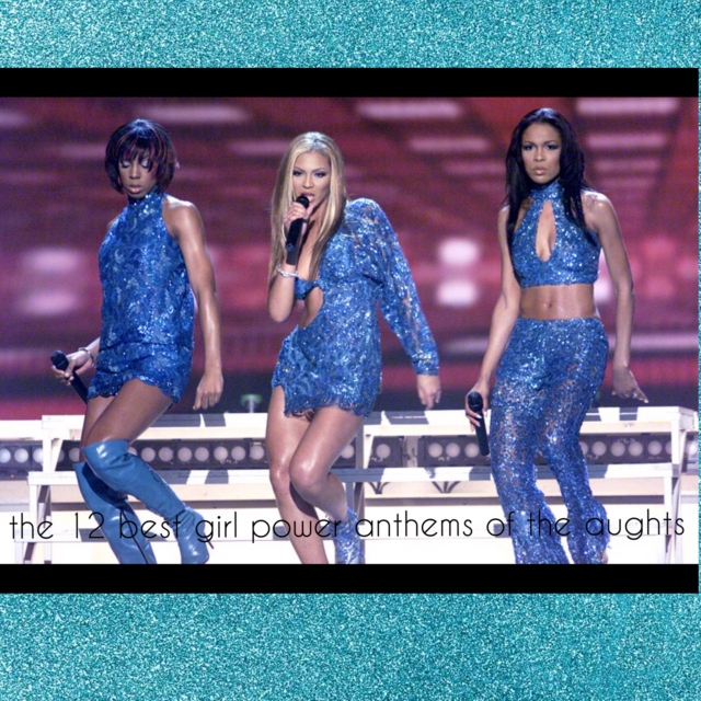 the 12 best girl power anthems of the aughts