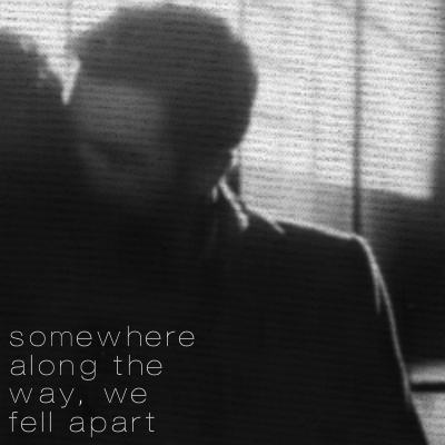 somewhere along the way, we fell apart;
