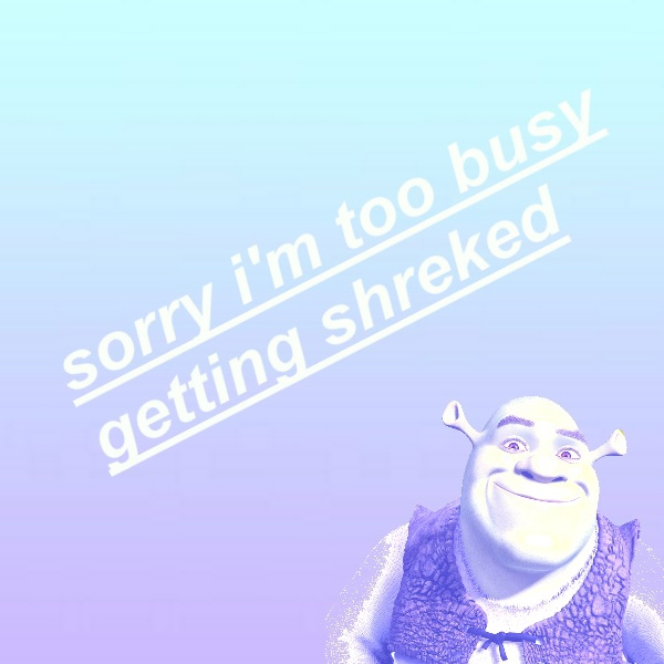 sorry, im just too busy getting shreked