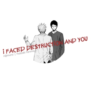 i faced destruction and you