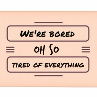 We're bored, we're oh so tired of everything.