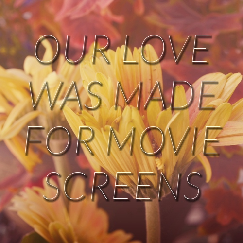 our love was made for movie screens