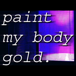 PAINT MY BODY GOLD.