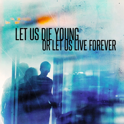 Let Us Die Young Or Let Us Live Forever