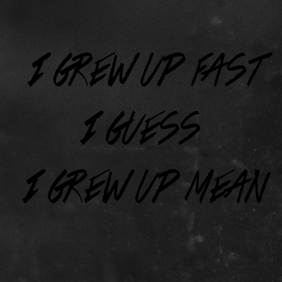 I grew up fast, I guess I grew up mean