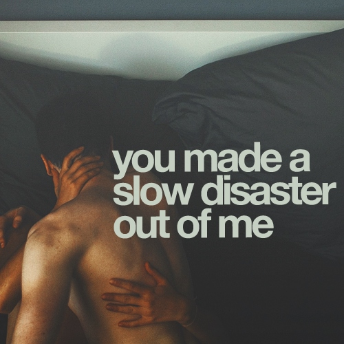you made a slow disaster out of me