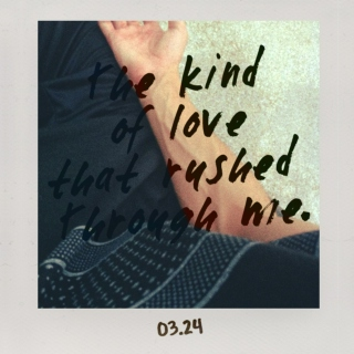 The kind of love that rushed through me.