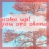 wake up! you are alone.