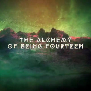 The Alchemy of Being Fourteen