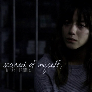 scared of myself;