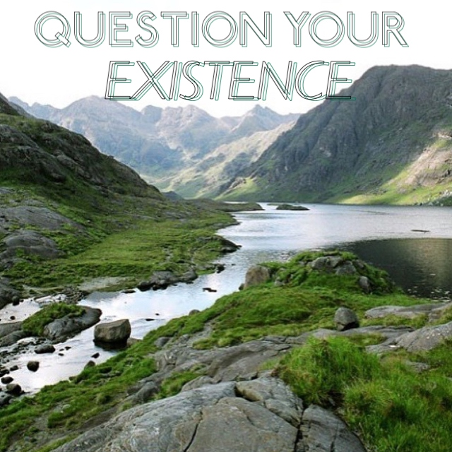 QUESTION YOUR EXISTENCE