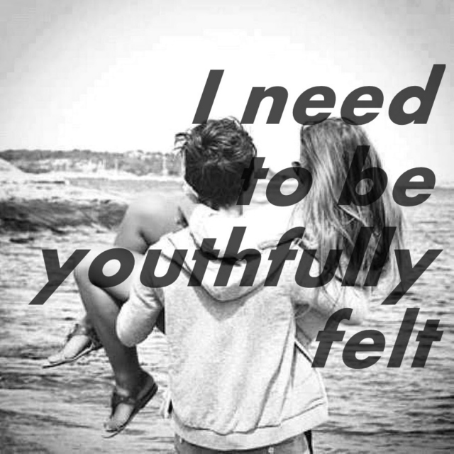 I need to be youthfully felt