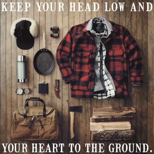 keep your head low & your heart to the ground