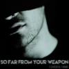 So Far From Your Weapon