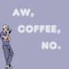 Aw, coffee, no.