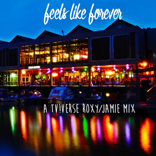 Feels Like Forever - A tv!verse Roxy/Jamie mix