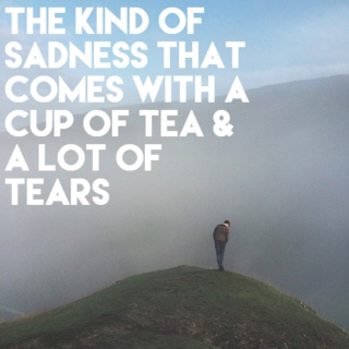 the kind of sadness that comes with a cup of tea and a lot of tears