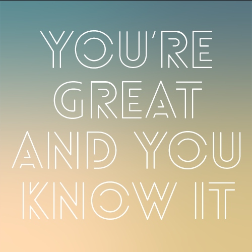 YOU'RE GREAT AND YOU KNOW IT