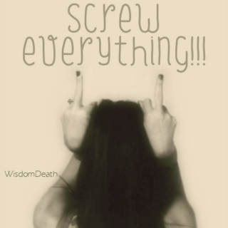 Screw Everything!!!