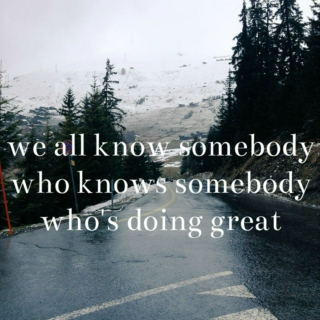 we all know somebody who knows somebody who's doing great