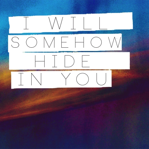 I will somehow hide in you