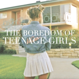 the boredom of teenage girls