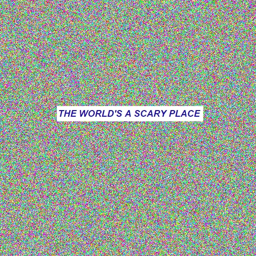 THE WORLD'S A SCARY PLACE