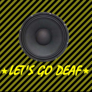 Lets go deaf