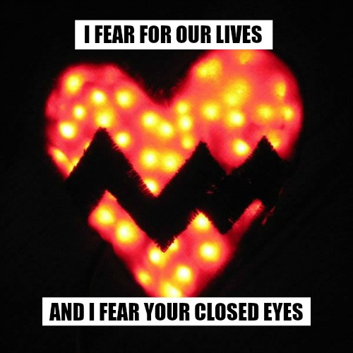 I FEAR FOR OUR LIVES AND I FEAR YOUR CLOSED EYES
