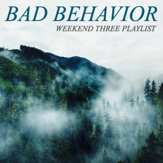 Bad Behavaior Playlist - Weekend THREE