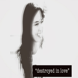 """destroyed in love"""