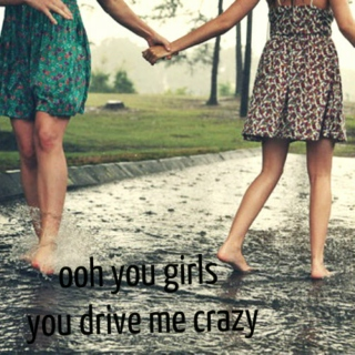 ooh you girls you drive me crazy