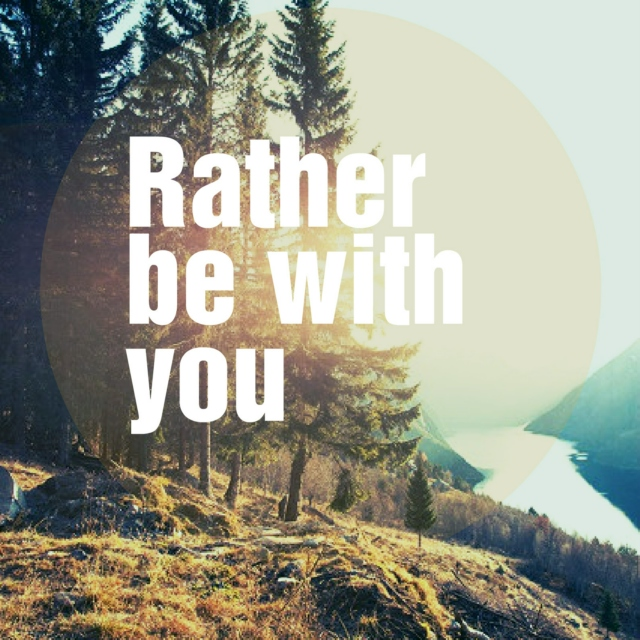 Rather be with you...