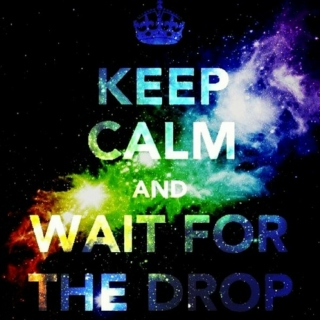 Keep Calm and Waiting for the Drop