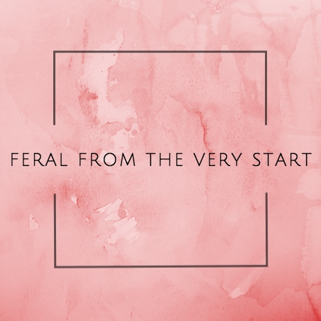 feral from the very start