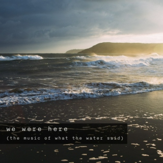 we were here (what the water said)