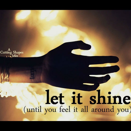 let it shine (until you feel it all around you)