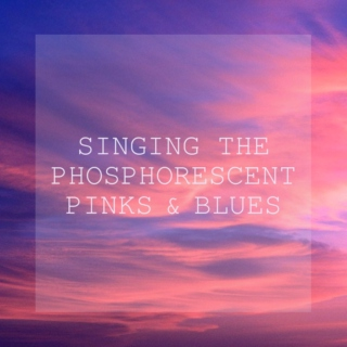 singing the phosphorescent pinks and blues