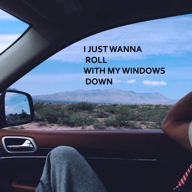 I just wanna roll with my windows down.