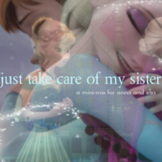 just take care of my sister// a mini-mix for Queen Elsa and Princess Anna