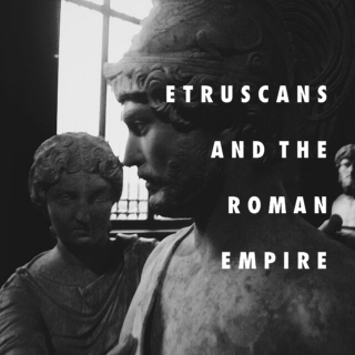 ETRUSCANS AND THE ROMAN EMPIRE