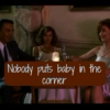 Nobody Puts Baby In The Corner