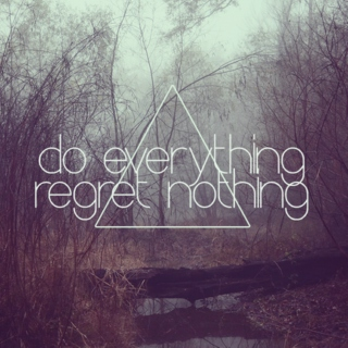 do everything; regret nothing