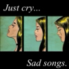 Just cry, sad songs...