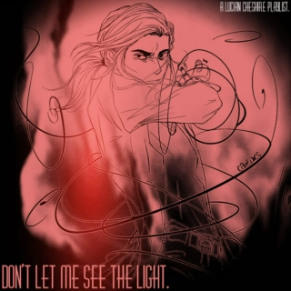 don't let me see the light. [lucian cheshire.]