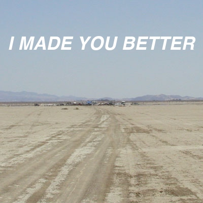 I MADE YOU BETTER