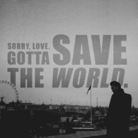sorry, love. gotta save the world.
